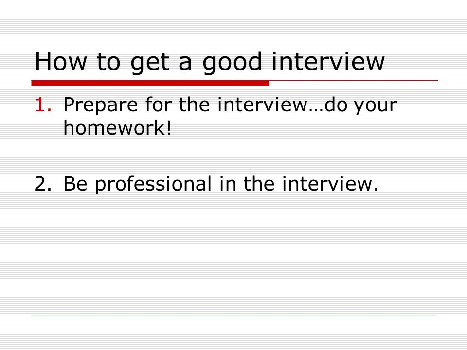 How to get a good interview 1.Prepare for the interview…do your homework.