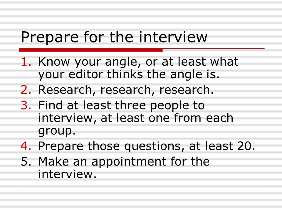 Prepare for the interview 1.Know your angle, or at least what your editor thinks the angle is.