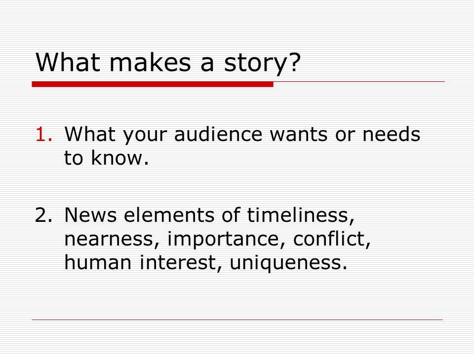 What makes a story. 1.What your audience wants or needs to know.