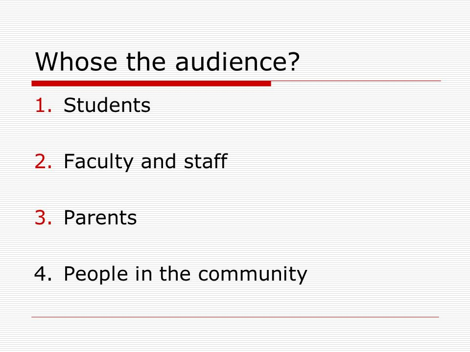 Whose the audience? 1.Students 2.Faculty and staff 3.Parents 4.People in the community