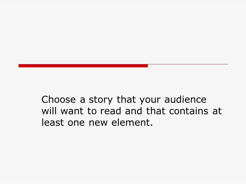 Choose a story that your audience will want to read and that contains at least one new element.