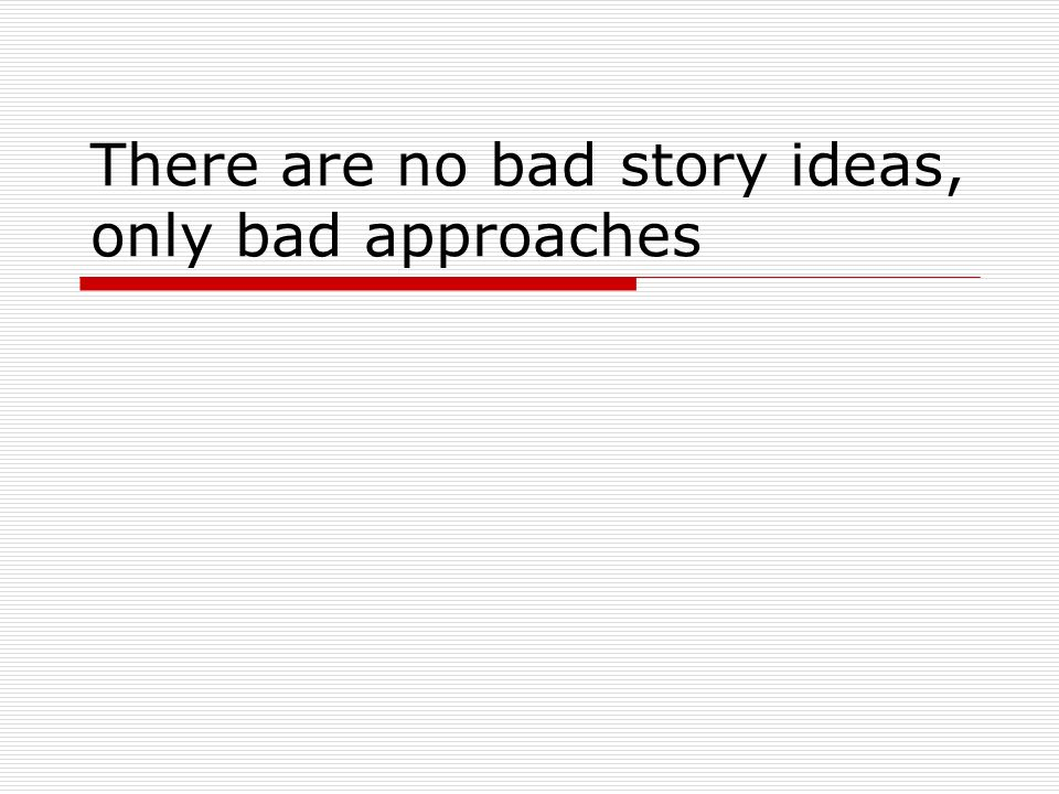 There are no bad story ideas, only bad approaches