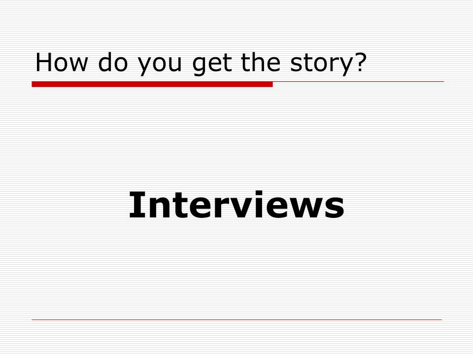 How do you get the story Interviews