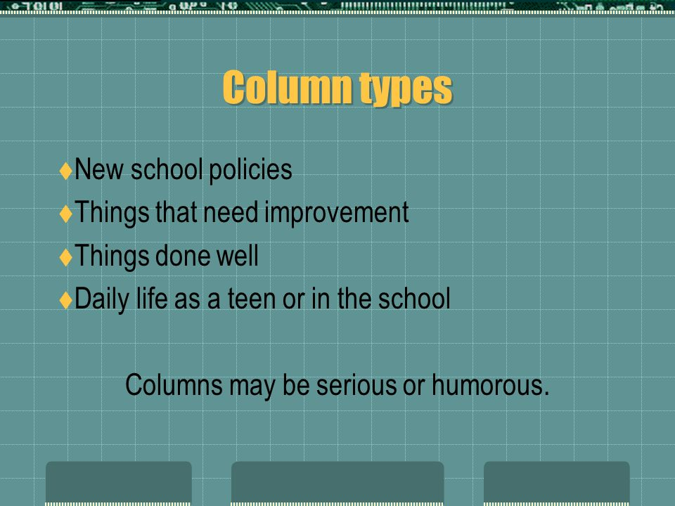 Column types New school policies Things that need improvement Things done well Daily life as a teen or in the school Columns may be serious or humorous.