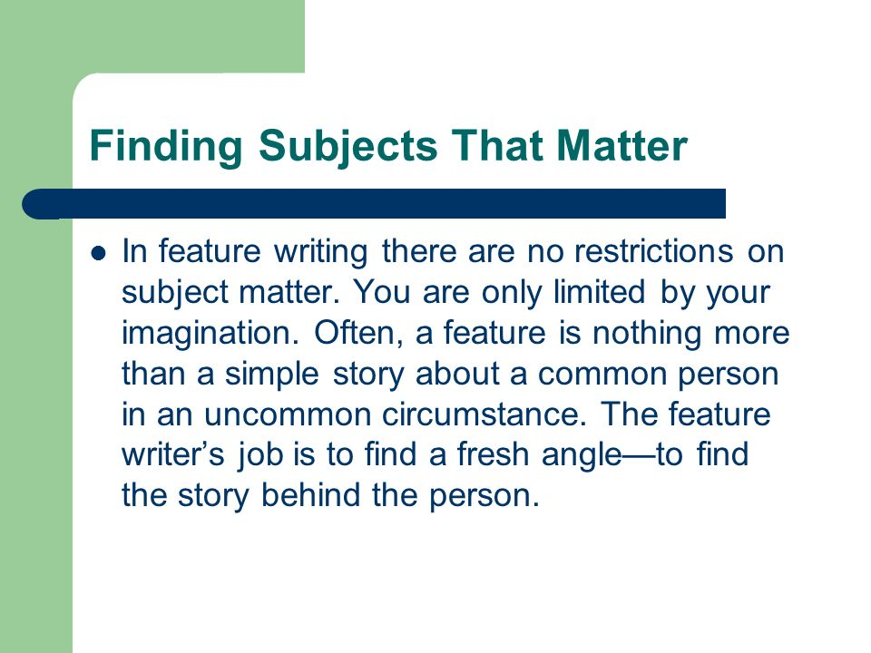 Finding Subjects That Matter In feature writing there are no restrictions on subject matter. You are only limited by your imagination. Often, a featur
