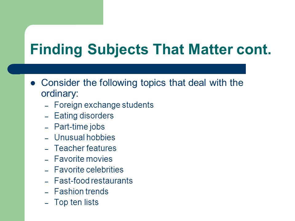 Finding Subjects That Matter cont. Consider the following topics that deal with the ordinary: – Foreign exchange students – Eating disorders – Part-ti