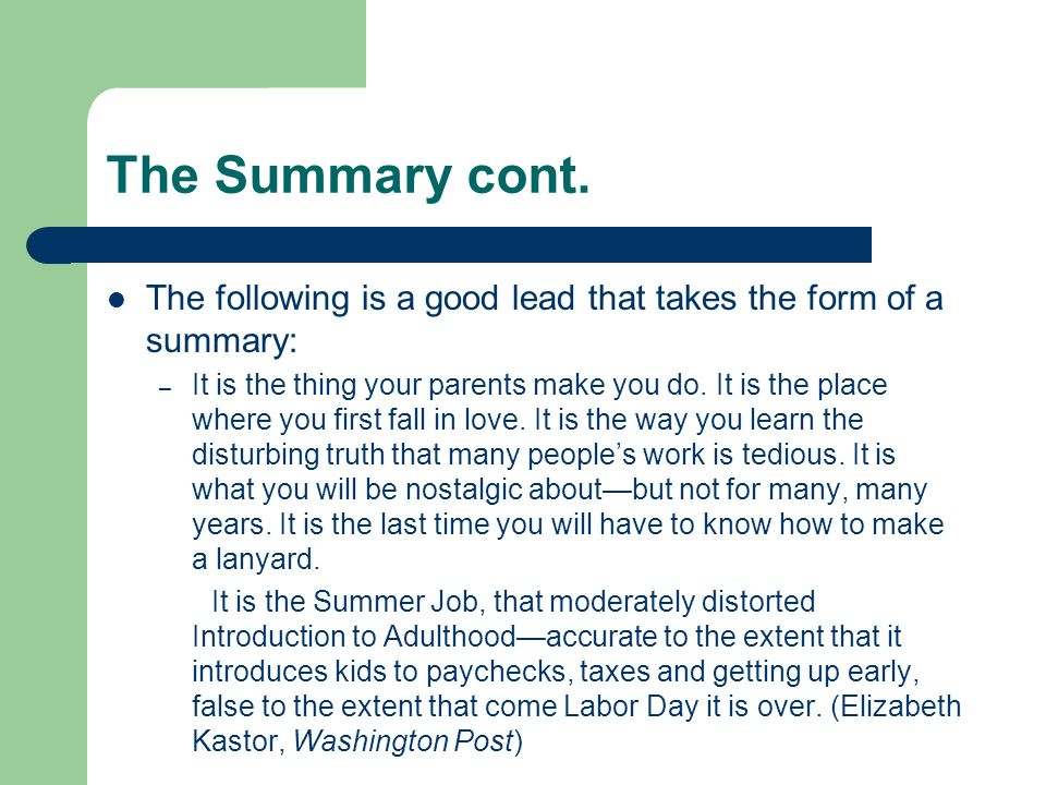 The Summary cont. The following is a good lead that takes the form of a summary: – It is the thing your parents make you do. It is the place where you