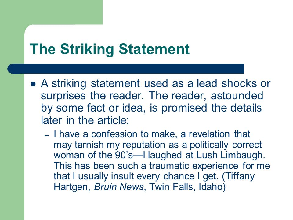 The Striking Statement A striking statement used as a lead shocks or surprises the reader. The reader, astounded by some fact or idea, is promised the