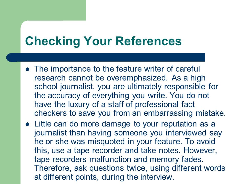 Checking Your References The importance to the feature writer of careful research cannot be overemphasized. As a high school journalist, you are ultim
