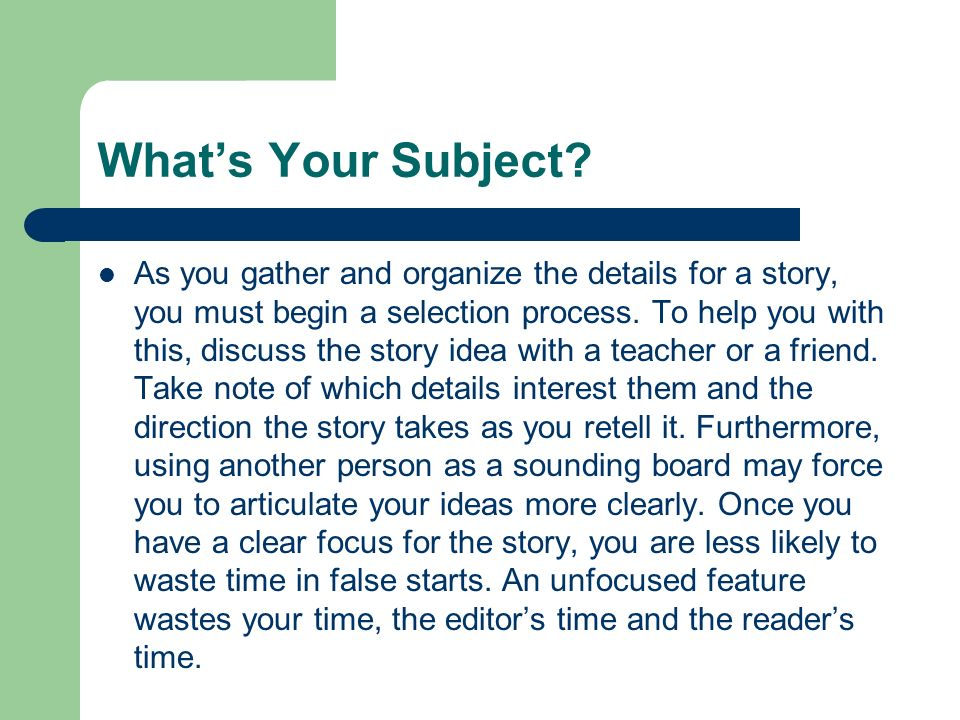 Whats Your Subject? As you gather and organize the details for a story, you must begin a selection process. To help you with this, discuss the story i