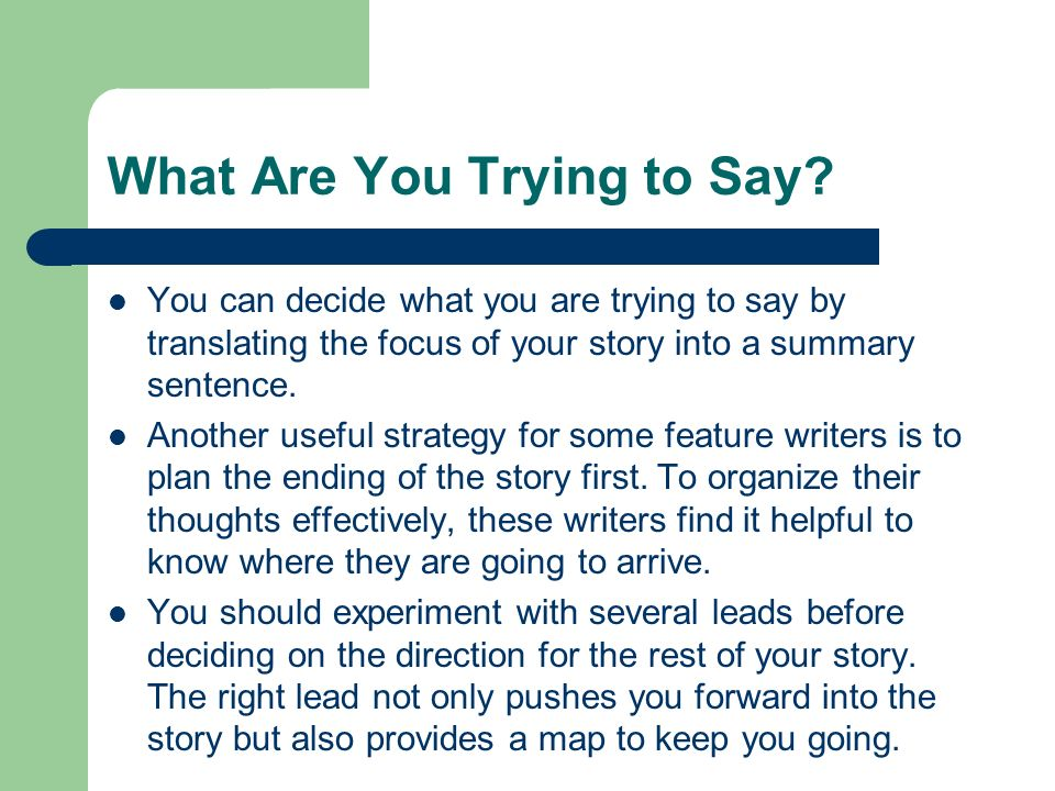 What Are You Trying to Say? You can decide what you are trying to say by translating the focus of your story into a summary sentence. Another useful s
