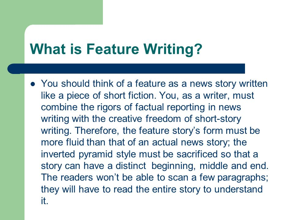 What is Feature Writing? You should think of a feature as a news story written like a piece of short fiction. You, as a writer, must combine the rigor