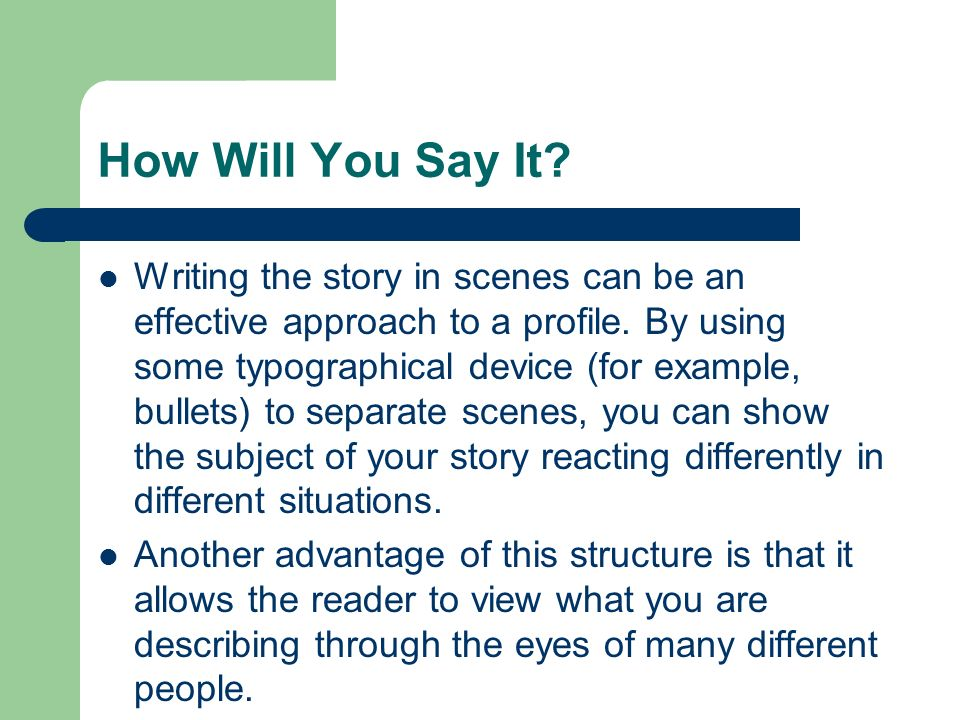 How Will You Say It? Writing the story in scenes can be an effective approach to a profile. By using some typographical device (for example, bullets)