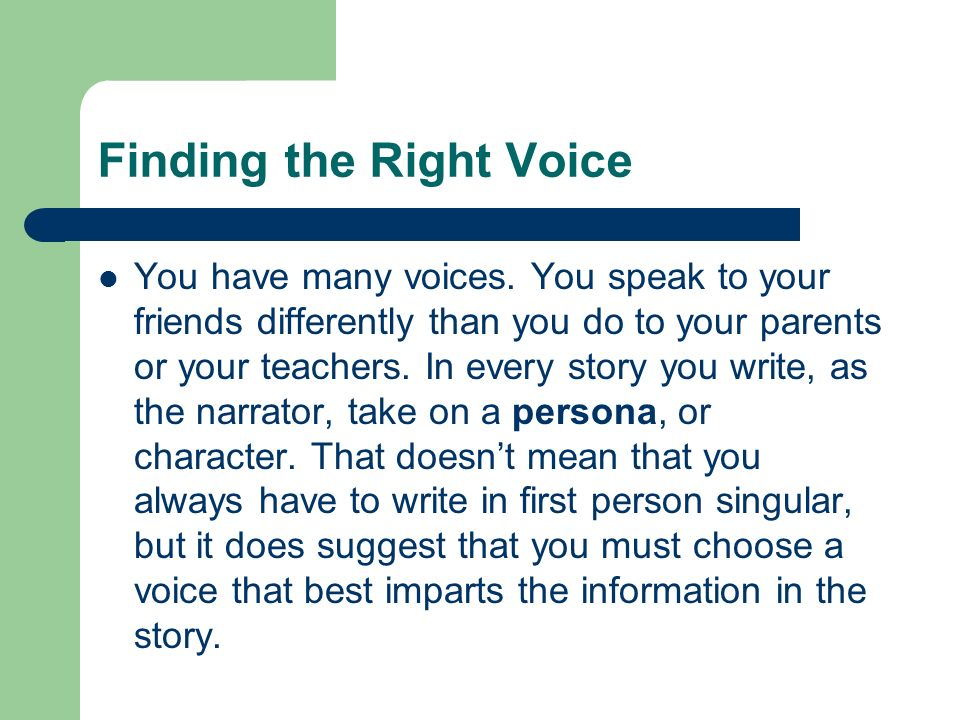 Finding the Right Voice You have many voices. You speak to your friends differently than you do to your parents or your teachers. In every story you w