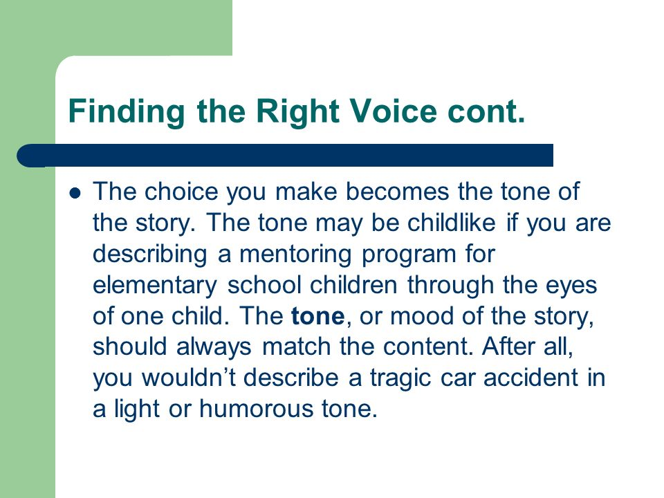 Finding the Right Voice cont. The choice you make becomes the tone of the story. The tone may be childlike if you are describing a mentoring program f
