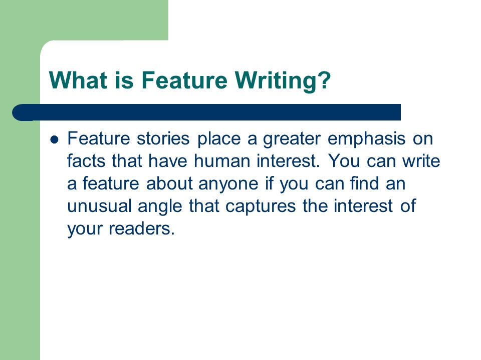 What is Feature Writing? Feature stories place a greater emphasis on facts that have human interest. You can write a feature about anyone if you can f