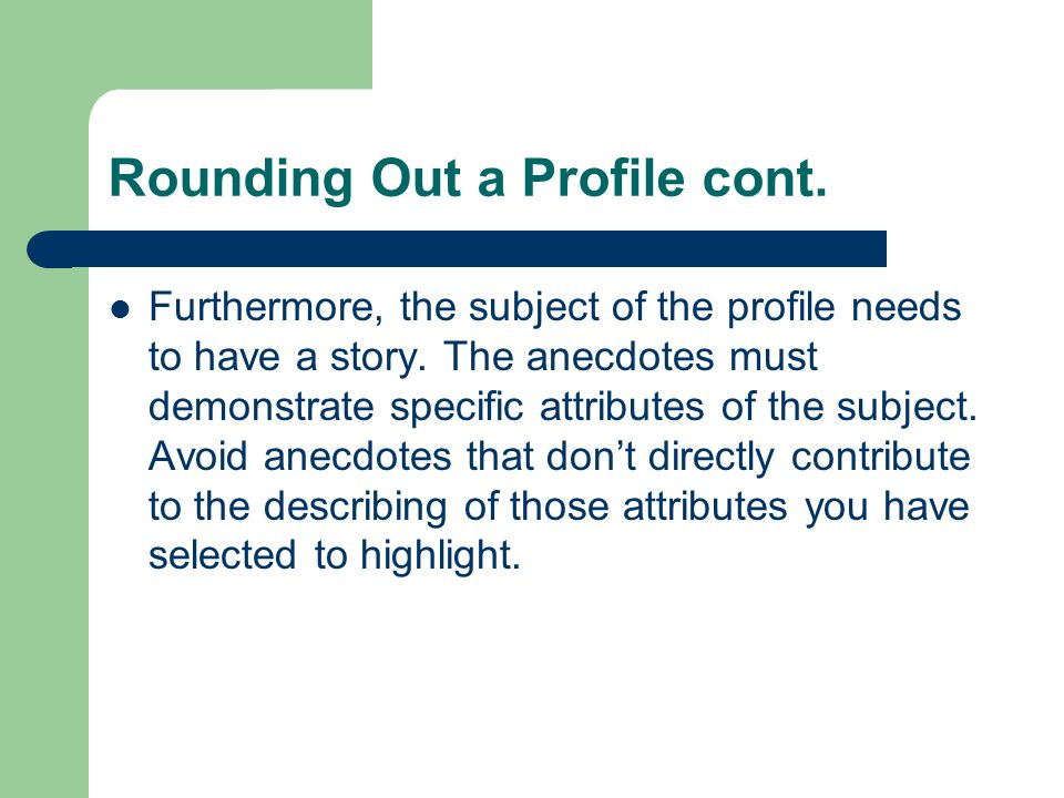 Rounding Out a Profile cont. Furthermore, the subject of the profile needs to have a story. The anecdotes must demonstrate specific attributes of the