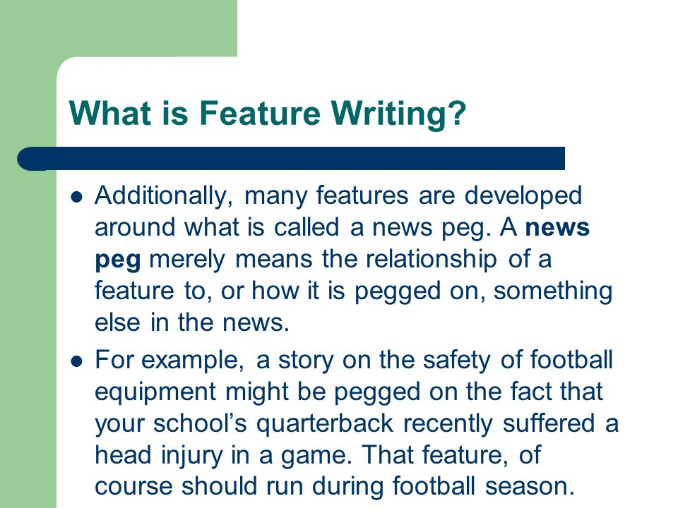 What is Feature Writing? Additionally, many features are developed around what is called a news peg. A news peg merely means the relationship of a fea