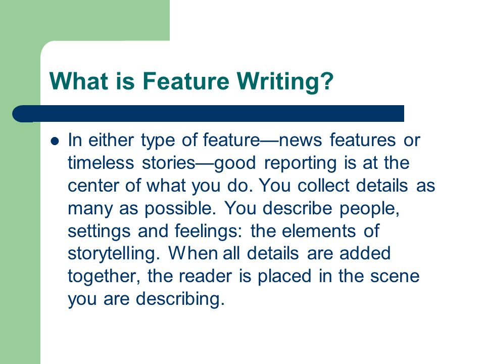 What is Feature Writing? In either type of featurenews features or timeless storiesgood reporting is at the center of what you do. You collect details