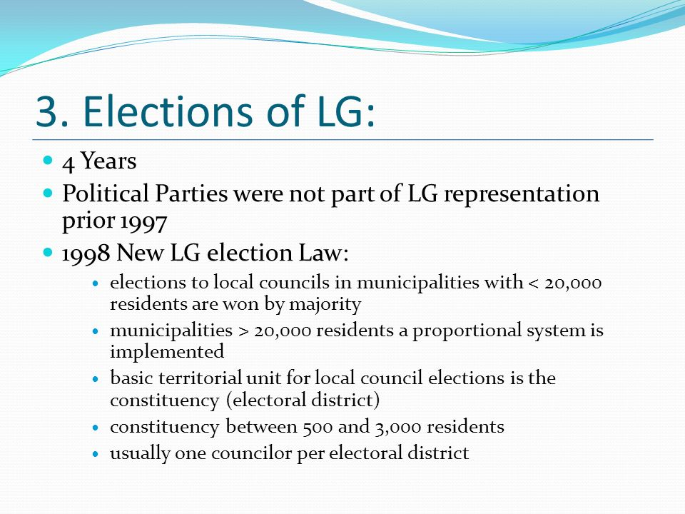 3. Elections of LG: 4 Years Political Parties were not part of LG representation prior 1997 1998 New LG election Law: elections to local councils in m