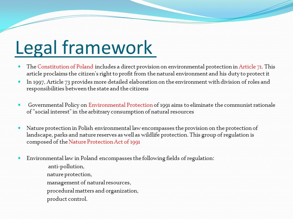 Legal framework The Constitution of Poland includes a direct provision on environmental protection in Article 71. This article proclaims the citizen's
