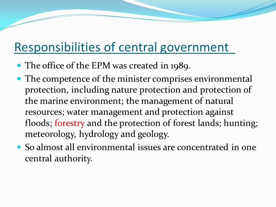 Responsibilities of central government The office of the EPM was created in 1989. The competence of the minister comprises environmental protection, i