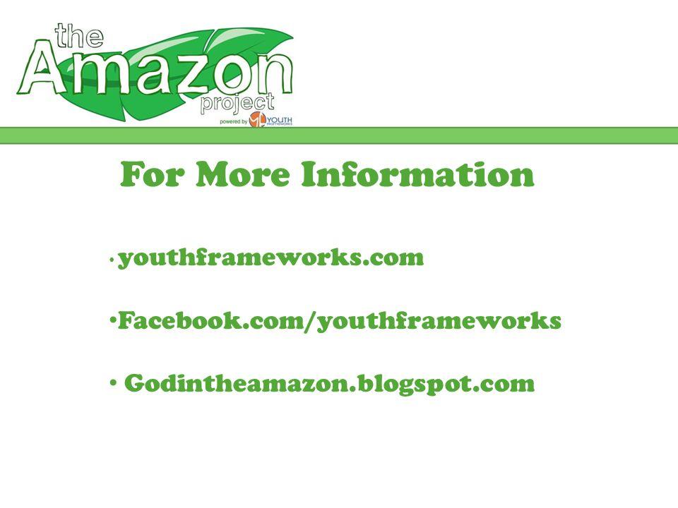 For More Information youthframeworks.com Facebook.com/youthframeworks Godintheamazon.blogspot.com