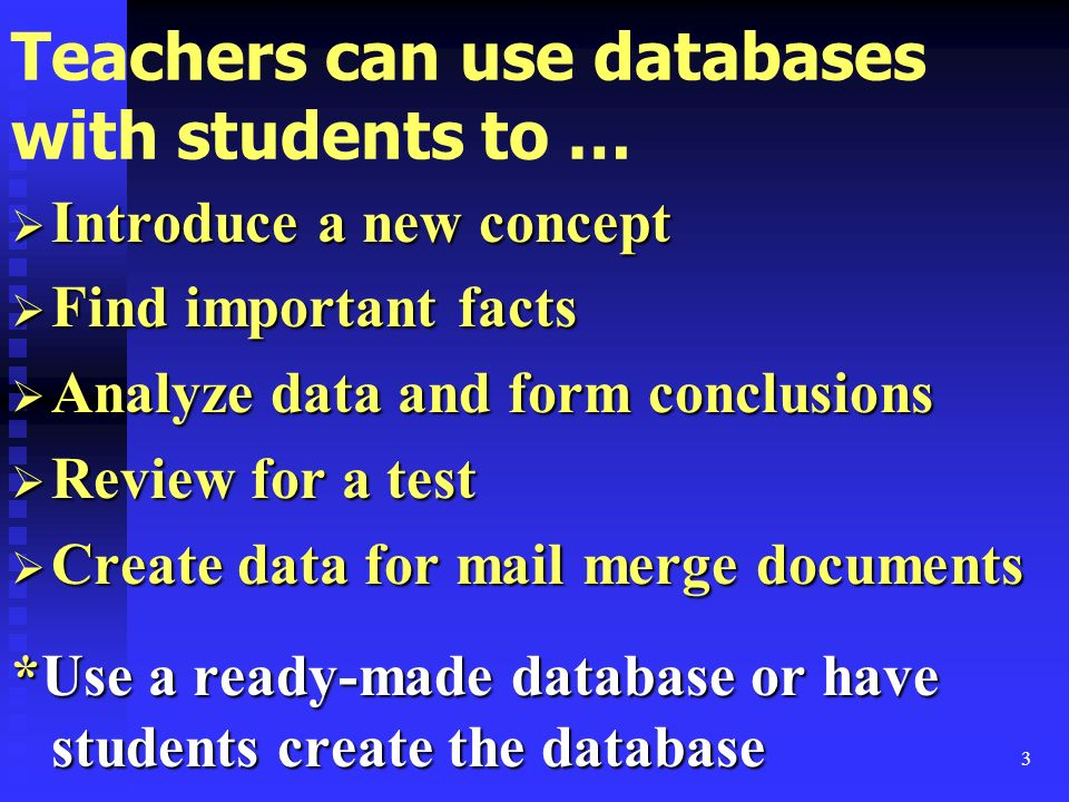 3 Teachers can use databases with students to … Introduce a new concept Introduce a new concept Find important facts Find important facts Analyze data and form conclusions Analyze data and form conclusions Review for a test Review for a test Create data for mail merge documents Create data for mail merge documents *Use a ready-made database or have students create the database