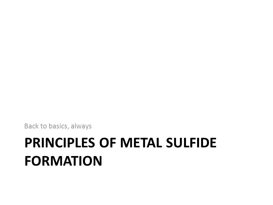 PRINCIPLES OF METAL SULFIDE FORMATION Back to basics, always