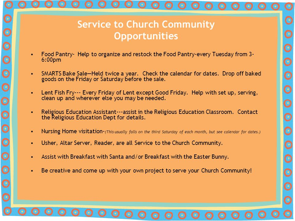Service to Church Community Opportunities Food Pantry- Help to organize and restock the Food Pantry-every Tuesday from 3- 6:00pm SMARTS Bake SaleHeld twice a year.