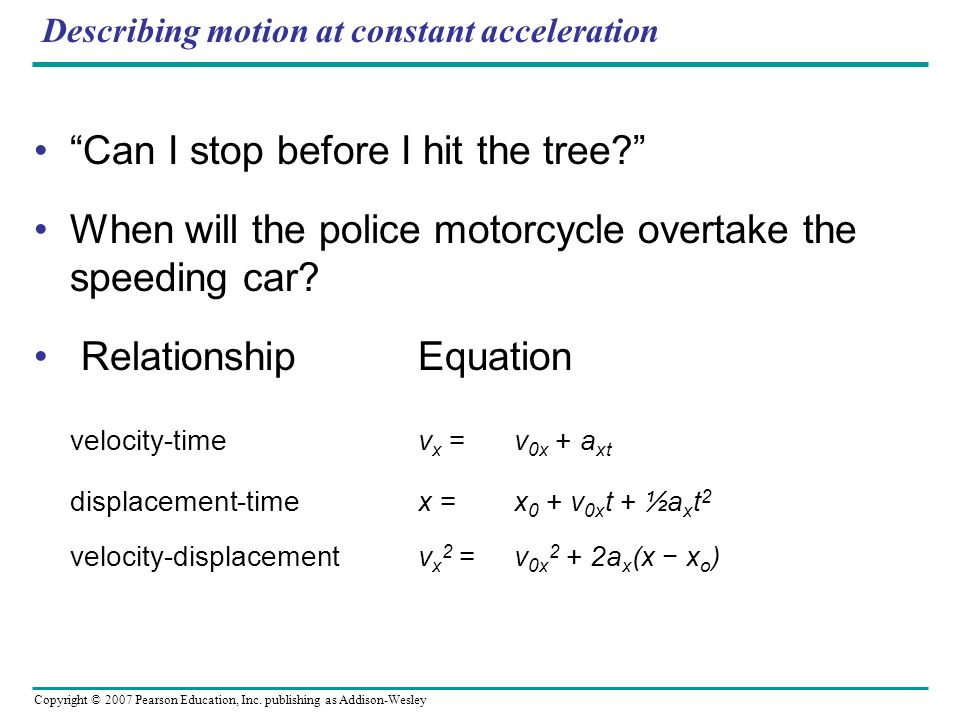 Copyright © 2007 Pearson Education, Inc. publishing as Addison-Wesley Describing motion at constant acceleration Can I stop before I hit the tree? Whe