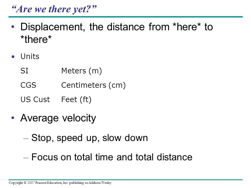 Copyright © 2007 Pearson Education, Inc. publishing as Addison-Wesley Are we there yet? Displacement, the distance from *here* to *there* Units SIMete