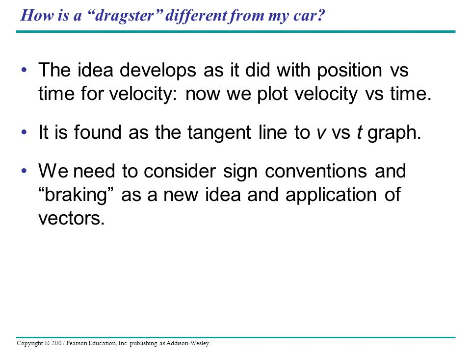 Copyright © 2007 Pearson Education, Inc. publishing as Addison-Wesley How is a dragster different from my car? The idea develops as it did with positi