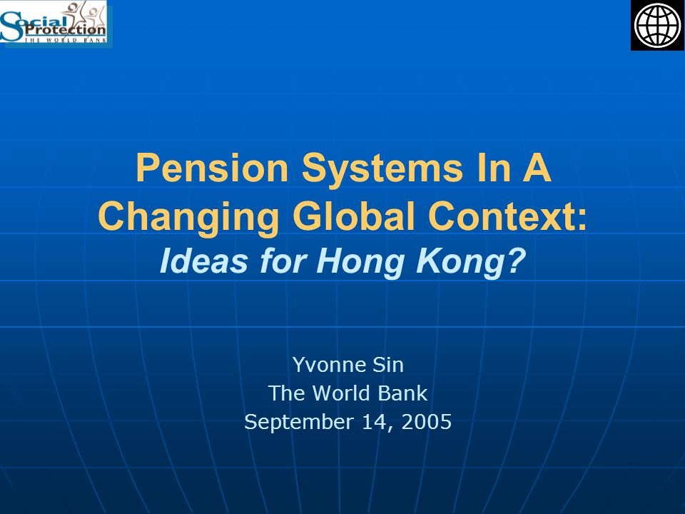 Joint session -- HKRSA and SOA2 Focus of presentation Foundations and evolution of World Banks Perspective on pension systems and reforms Issues with the HK retirement system and ideas for consideration