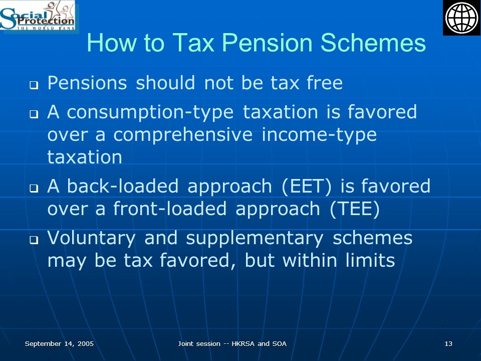 September 14, 2005Joint session -- HKRSA and SOA13 How to Tax Pension Schemes Pensions should not be tax free A consumption-type taxation is favored over a comprehensive income-type taxation A back-loaded approach (EET) is favored over a front-loaded approach (TEE) Voluntary and supplementary schemes may be tax favored, but within limits