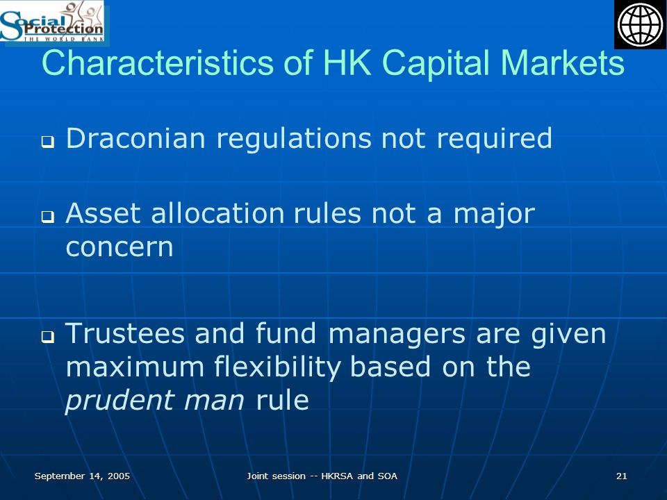 September 14, 2005Joint session -- HKRSA and SOA21 Characteristics of HK Capital Markets Draconian regulations not required Asset allocation rules not a major concern Trustees and fund managers are given maximum flexibility based on the prudent man rule