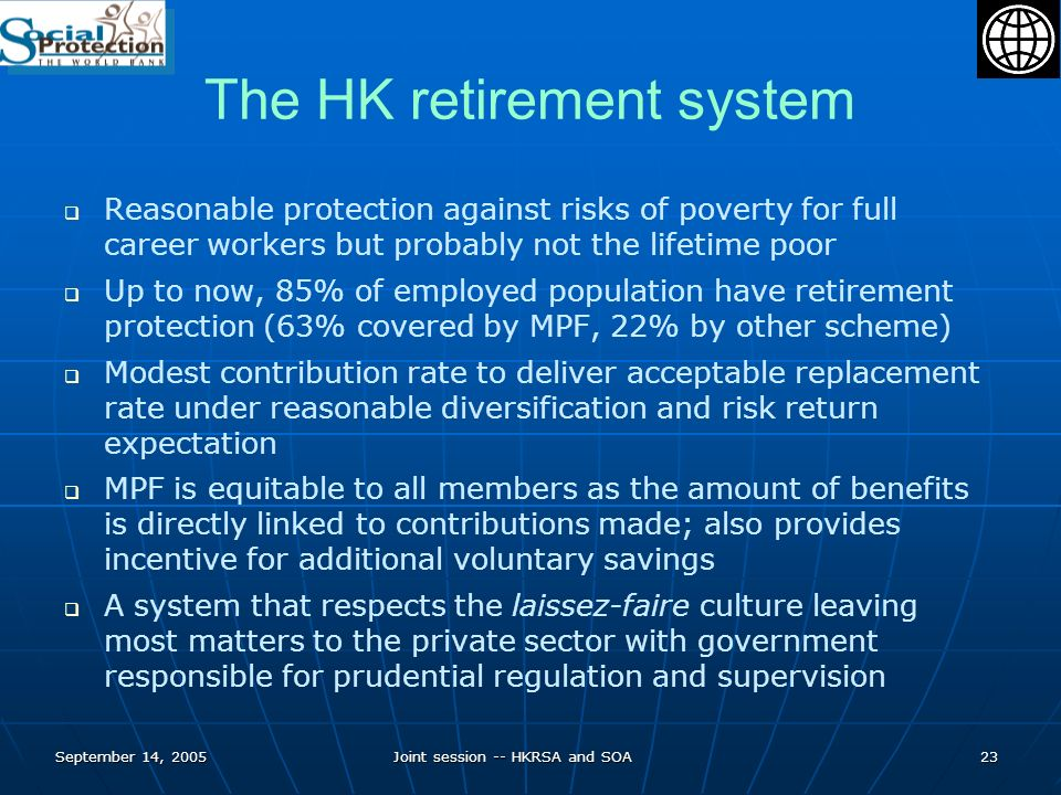 September 14, 2005Joint session -- HKRSA and SOA23 The HK retirement system Reasonable protection against risks of poverty for full career workers but probably not the lifetime poor Up to now, 85% of employed population have retirement protection (63% covered by MPF, 22% by other scheme) Modest contribution rate to deliver acceptable replacement rate under reasonable diversification and risk return expectation MPF is equitable to all members as the amount of benefits is directly linked to contributions made; also provides incentive for additional voluntary savings A system that respects the laissez-faire culture leaving most matters to the private sector with government responsible for prudential regulation and supervision