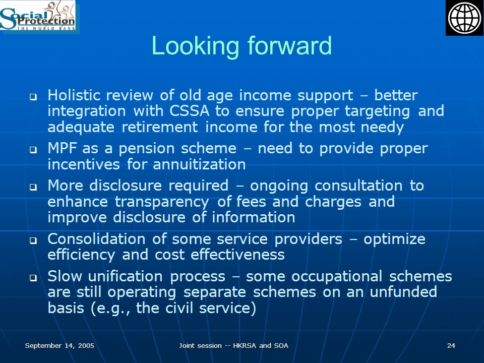 September 14, 2005Joint session -- HKRSA and SOA24 Looking forward Holistic review of old age income support – better integration with CSSA to ensure proper targeting and adequate retirement income for the most needy MPF as a pension scheme – need to provide proper incentives for annuitization More disclosure required – ongoing consultation to enhance transparency of fees and charges and improve disclosure of information Consolidation of some service providers – optimize efficiency and cost effectiveness Slow unification process – some occupational schemes are still operating separate schemes on an unfunded basis (e.g., the civil service)