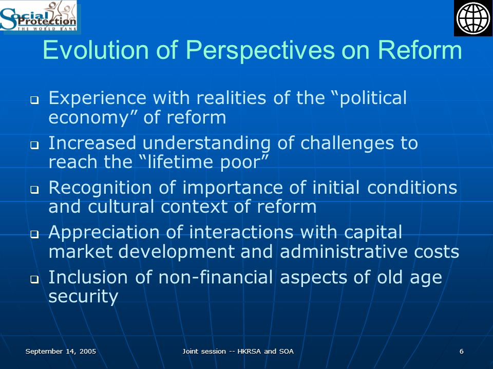 September 14, 2005Joint session -- HKRSA and SOA7 Current Perspectives on Pension Reform Reforms to be evaluated primarily in the context of ability to achieve objectives and meet criteria and not structure of new system Initial conditions and path of reform are as important as the ultimate form of the system Flexibility and diversification of risks through multiple pillars more important than the number of pension elements Need to consider some form of social safety net in most circumstances Funding remains important benchmark