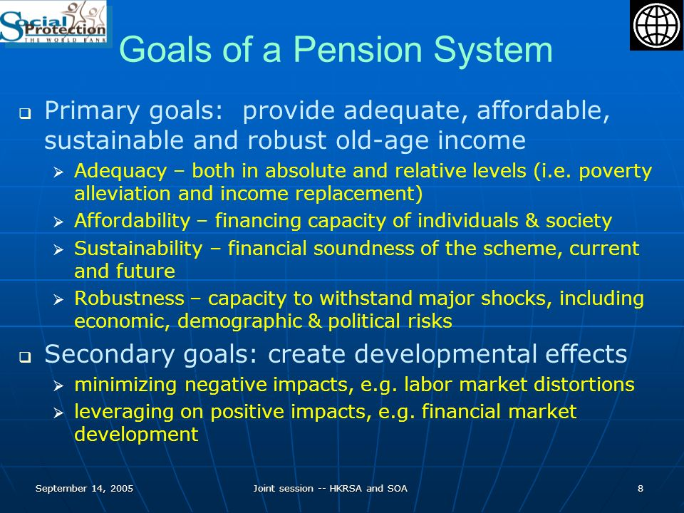September 14, 2005Joint session -- HKRSA and SOA8 Goals of a Pension System Primary goals: provide adequate, affordable, sustainable and robust old-age income Adequacy – both in absolute and relative levels (i.e.