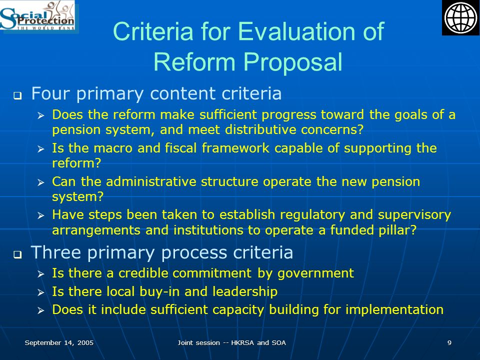 September 14, 2005Joint session -- HKRSA and SOA10 Multi Pillar Pension Framework Zero Pillar – Non contributory social assistance for lifetime poor 1 st Pillar - Publicly financed and managed PAYGO system to provide basic income protection 2 nd Pillar - Mandatory funded individual account system creating direct linkage between contributions and benefits 3 rd Pillar - Voluntary retirement savings, individual or occupational 4 th Pillar – Family and inter-generational support for elderly (including co-habitation with family members, subsidies through medical insurance and Housing Authority)