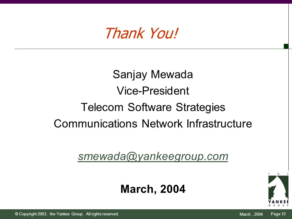 Page 13 March, 2004 © Copyright 2003, the Yankee Group. All rights reserved. Thank You! Sanjay Mewada Vice-President Telecom Software Strategies Commu