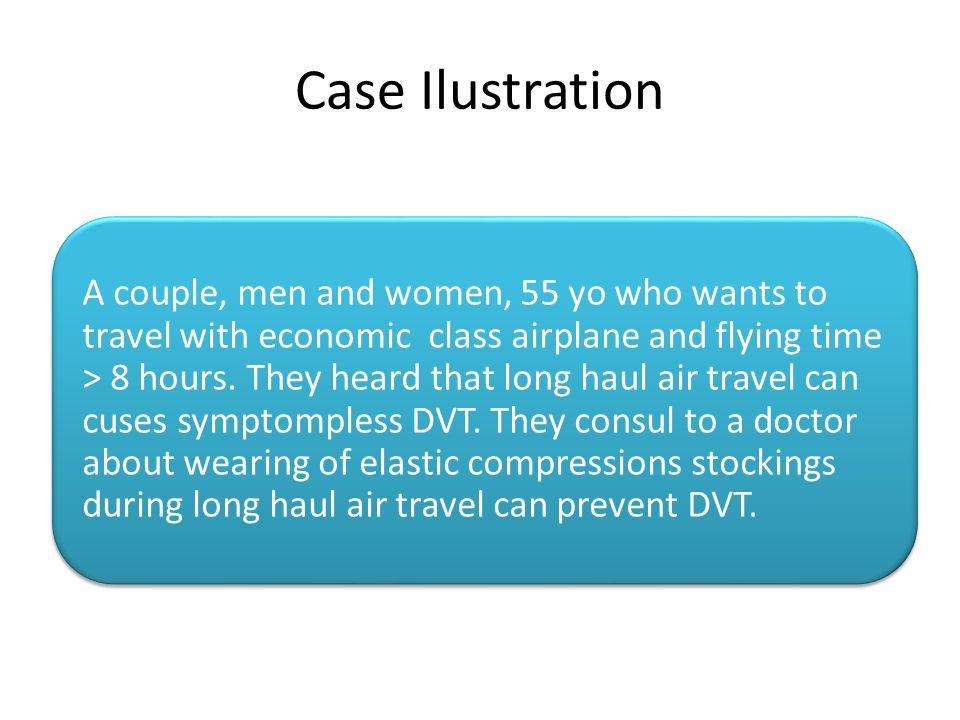 Case Ilustration A couple, men and women, 55 yo who wants to travel with economic class airplane and flying time > 8 hours. They heard that long haul