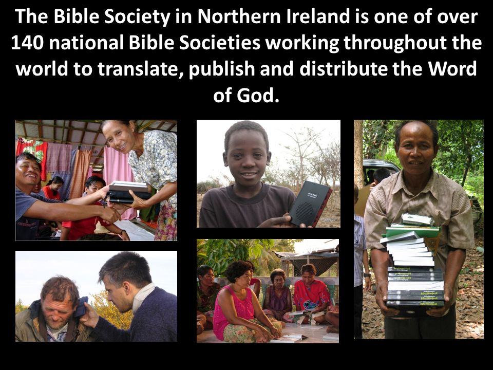 The Bible Society in Northern Ireland is one of over 140 national Bible Societies working throughout the world to translate, publish and distribute the Word of God.