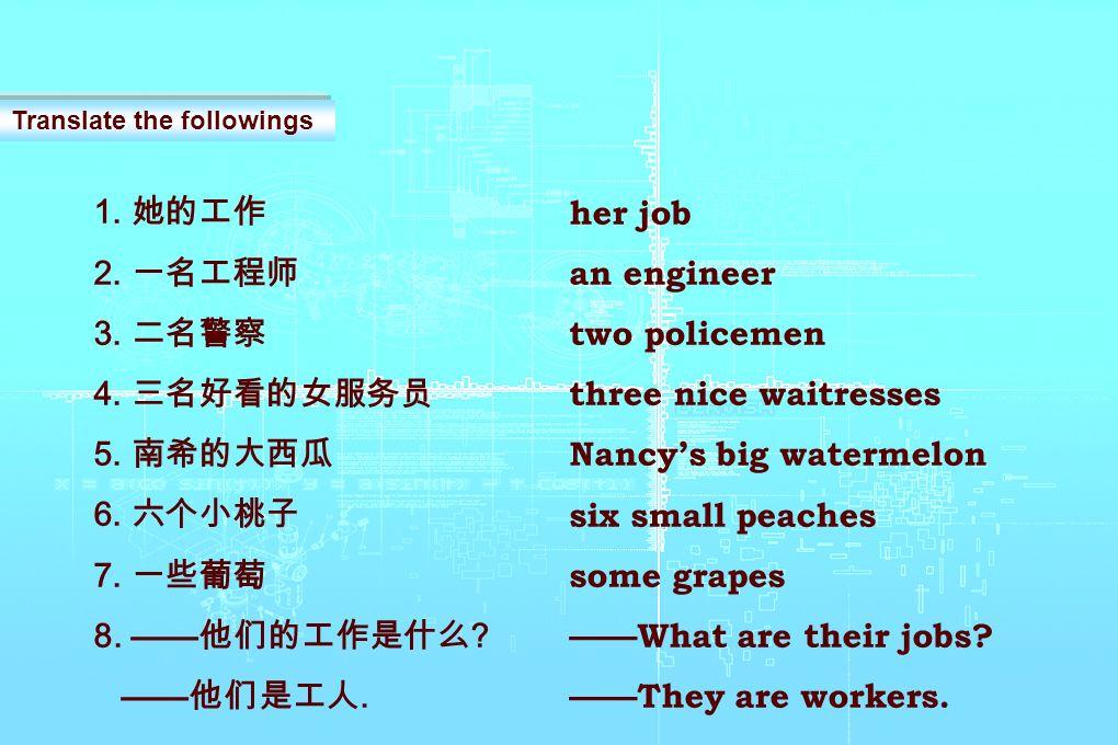 1. 2. 3. 4. 5. 6. 7. 8. ?. Translate the followings her job an engineer two policemen three nice waitresses Nancys big watermelon six small peaches so