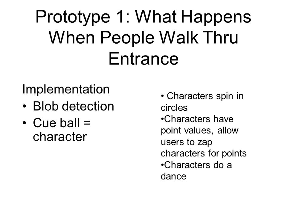 Prototype 1: What Happens When People Walk Thru Entrance Implementation Blob detection Cue ball = character Characters spin in circles Characters have point values, allow users to zap characters for points Characters do a dance