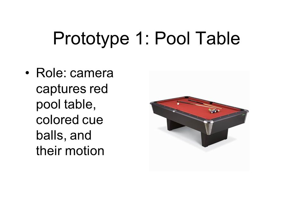 Prototype 1: Pool Table Role: camera captures red pool table, colored cue balls, and their motion