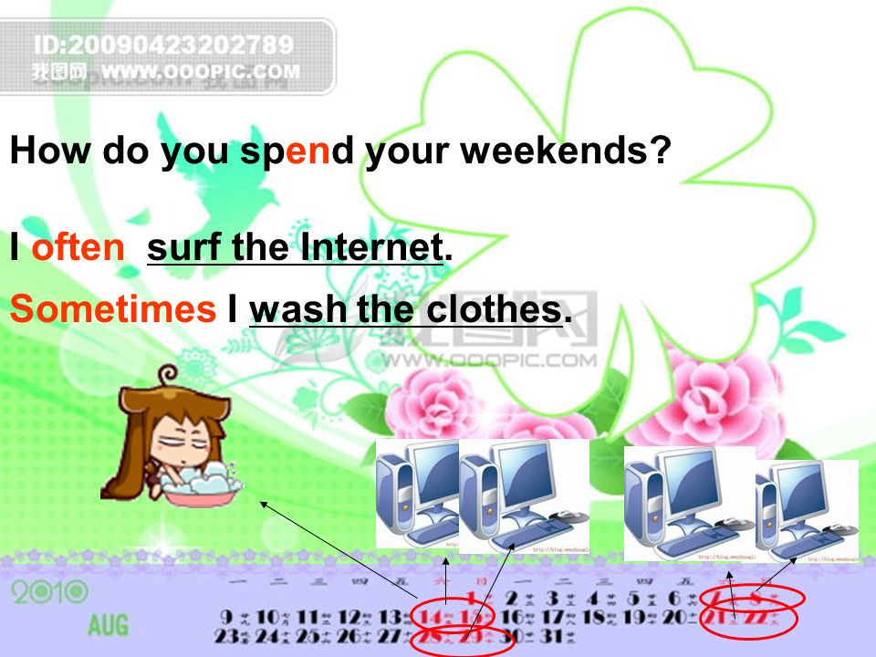 How do you spend your weekends? I often surf the Internet. Sometimes I wash the clothes.