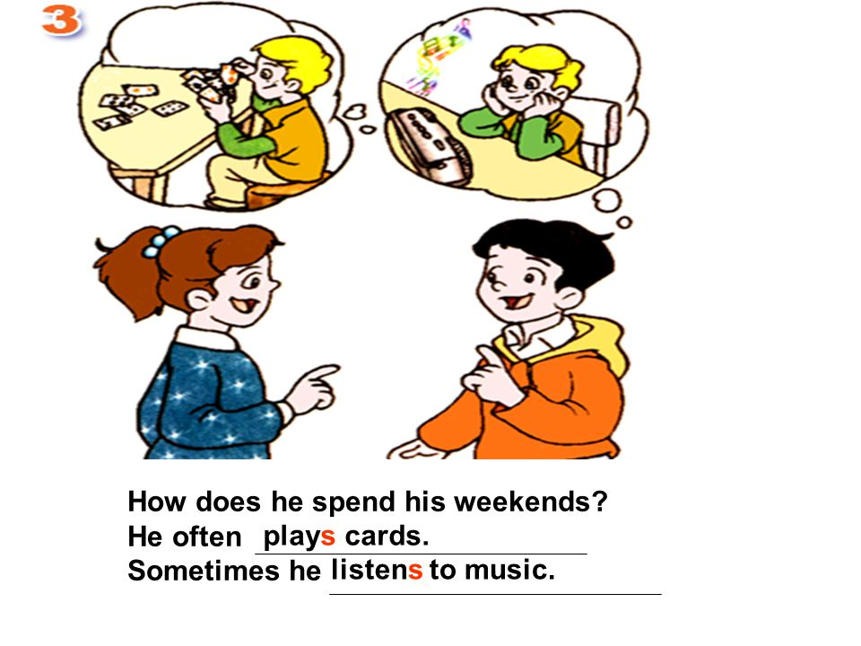 How does he spend his weekends? He often Sometimes he plays cards. listens to music.