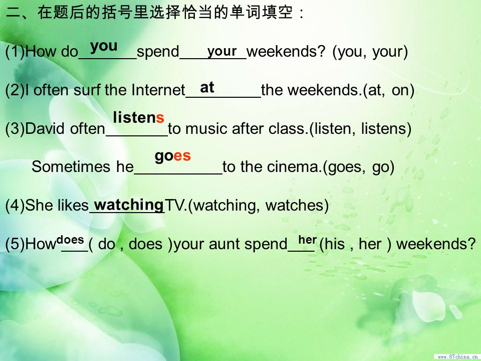 (1)How do spend weekends? (you, your) (2)I often surf the Internet the weekends.(at, on) (3)David often to music after class.(listen, listens) Sometim